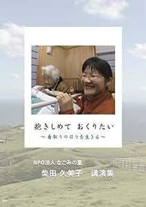 抱きしめて おくりたい ~看取りの日々を生きる~/なごみの里 柴田久美子 講演集 [DVD]