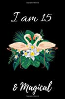 Flamingo Journal I am 15 & Magical!: with MORE Flamingo INSIDE, space for writing and drawing, and positive sayings! A Flamingo Journal Notebook for ... Girls / 15 Year Old Birthday Gift for Girls!