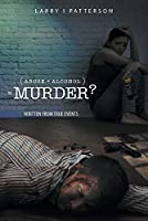 Abuse + Alcoholism, equals Murder?: Written from true events
