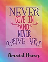 Never Give In And Never Give Up Financial Planner: Budget Planner with debt tracker, savings, goals, monthly budget, weekly spending