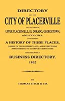 Directory of the City of Placerville and Towns of Upper Placerville, El Dorado, Georgetown, and Coloma, Containing a History of These Places, Names of Their Inhabitants, and Everything Appertaining to a Complete Directory. 1862