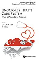 Singapore's Health Care System: What 50 Years Have Achieved (World Scientific Series on Singapore's 50 Years of Nation-building)