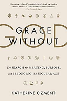 Grace Without God: The Search for Meaning, Purpose, and Belonging in a Secular Age by [Ozment, Katherine]