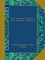The Dramatic Works of John Webster, Volume 4