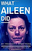 WHAT AILEEN DID: The World's Most Evil Female Serial Killer Aileen Wuornos: True Crime Stories
