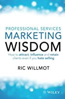 PROFESSIONAL SERVICES MARKETING WISDOM: HOW TO ATTRACT, INFLUENCE AND RETAIN CLIENTS EVEN IF YOU HATE SELLING HATE SELLING