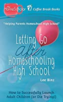 Letting Go after Homeschooling High School: How to Successfully Launch Adult Children (or Die Trying) (Coffee Break Books)