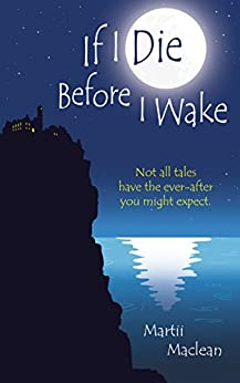 If I Die Before I Wake: Not all Tales Have the Ever-after You Might Expect by [Maclean, Martii]