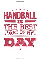 Handball Is The Best Part Of My Day: Funny Cool Handball Journal   Notebook   Workbook  Diary   Planner-6x9 - 120 Blank Pages - Cute Gift For All Handball Players,Teams, Fans, Champions, Handball Clubs and Coaches