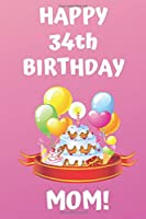 HAPPY 34th BIRTHDAY MOM!: Happy 34th Birthday Card Journal / Notebook / Diary / Greetings / Appreciation Gift (6 x 9 - 110 Blank Lined Pages)