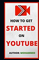 How To  Get Started On YouTube: A Beginners Guide to Upload, Market and Become an Expert in YouTube. (Passive Income, Online Business, Social Media Marketing etc.)