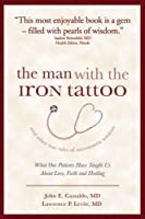 The Man With the Iron Tattoo and Other True Tales of Uncommon Wisdom: What Our Patients Have Taught Us About Love, Faith and Healing