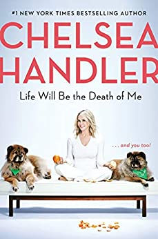 Life Will Be the Death of Me: . . . and you too! by [Handler, Chelsea]
