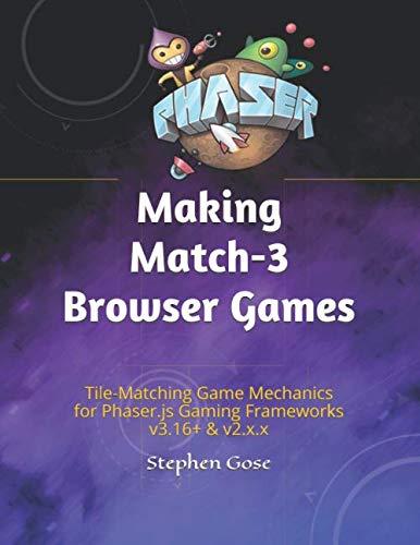 Making Match-3 Browser Games: Tile-Matching Game Mechanics for Phaser.js Gaming Frameworks v3.16+ & v2.x.x (Making HTML5 Browser Games)