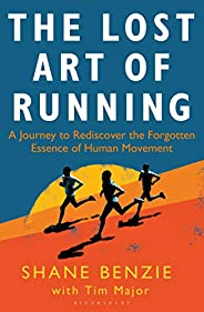 The Lost Art of Running: A Journey to Rediscover the Forgotten Essence of Human Movement