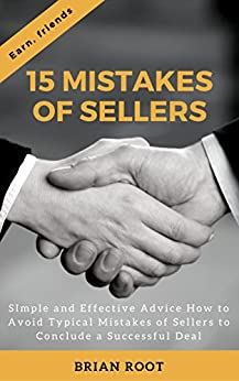 15 Mistakes of Sellers: Simple and Effective Advice How to Avoid Typical Mistakes of Sellers to Conclude a Successful Deal (Earn, friends Book 1) by [Root, Brian]