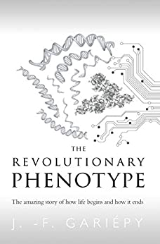 The Revolutionary Phenotype: The amazing story of how life begins and how it ends by [Gariépy, J. -F.]