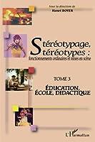Stéréotypage, stéréotypes: Fonctionnements ordinaires et mises en scène - Tome 3 : Education, école, didactique