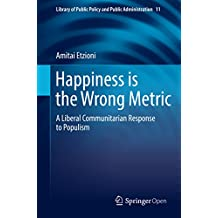 Happiness is the Wrong Metric: A Liberal Communitarian Response to Populism (Library of Public Policy and Public Administration Book 11)