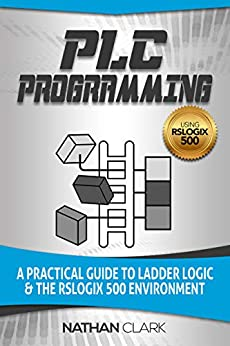 PLC Programming Using RSLogix 500: A Practical Guide to Ladder Logic and the RSLogix 500 Environment by [Clark, Nathan]