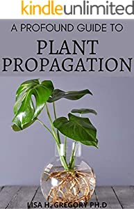 A PROFOUND GUIDE TO PLANT PROPAGATION: THE ART AND SCIENCE TO MAKE MORE HOUSEPLANTS, VEGETABLES AND FLOWERS. (English Edition)