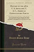 History of the 58th U. S. Artillery, C. A. C., American Expeditionary Forces: From Its Organization at Fort Totten and Fort Schuyler, New York, and Fort Howard, Maryland, 1917-1918, Through Its Training and Service at the Front in France, 1918-1919, to It