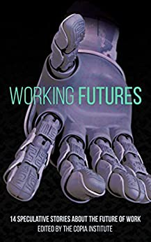 Working Futures: 14 Speculative Stories About The Future Of Work by [Masnick, Mike, Bowes, Keyan, Dow, Katharine, Geigner, Timothy, Hogan, Liam, Hooton, Christopher Alex, Hudson, Andrew Dana, Roshak, N. R. M., Schofield, Holly, Yu, James]