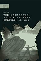 The Image of the Soldier in German Culture, 1871-1933 (Modern History of Politics and Violence)