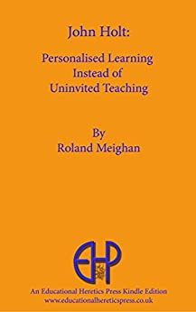 John Holt: Personalised Learning Instead of Uninvited Teaching by [Meighan, Roland]