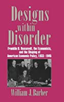 Designs within Disorder: Franklin D. Roosevelt, the Economists, and the Shaping of American Economic Policy, 1933–1945 (Historical Perspectives on Modern Economics)
