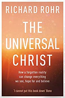 The Universal Christ: How a Forgotten Reality Can Change Everything We See, Hope For and Believe by [Rohr, Richard]