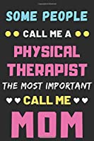 Some People Call Me A Physical Therapist The Most Important Call Me Mom: lined notebook,funny Physical Therapist gift