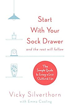 Start with Your Sock Drawer: The Simple Guide to Living a Less Cluttered Life by [Silverthorn, Vicky]