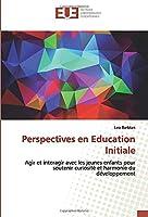 Perspectives en Education Initiale: Agir et interagir avec les jeunes enfants pour soutenir curiosité et harmonie du développement