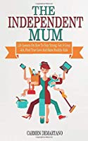 The Independent Mum: Life Lessons On How To Stay Strong, Get A Great Job, Find True Love And Raise Healthy Kids