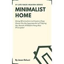 Minimalist Home: Using Minimalism to Create a Cozy Home Via the Japanese Art of Tidying Up, Danish HYGGE & Feng Shui Principles! (Life Hack Heaven Book 2)