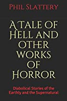 A Tale of Hell and Other Works of Horror: Diabolical Stories of the Earthly and the Supernatural