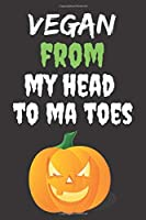 Vegan From My Head To Ma Toes: Halloween Themed Journal For Vegetarians (Vegan) Who Loves The Spooky Season Fit As Gift For Family and Friends This Creepy Holidays and Beyond