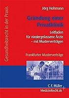 Gruendung einer Privatklinik: Leitfaden fuer niedergelassene Aerzte mit Mustervertraegen - Frankfurter Mustervertraege