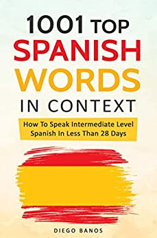 1001 Top Spanish Words In Context: How To Speak Intermediate Level Spanish In Less Than 28 Days by [Banos, Diego]