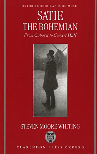 Satie the Bohemian: From Cabaret to Concert Hall (Oxford Monographs on Music)