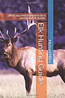 Elk Hunting Guide: What you need to know to be a successful Elk Hunter
