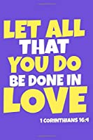 Let All That You Do Be Done In Love - 1 Corinthians 16:4: Blank Lined Notebook :Bible Scripture Christian Journals Gift 6x9 | 110 Blank  Pages | Plain White Paper | Soft Cover Book