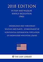 Endangered and Threatened Wildlife and Plants - Establishment of Nonessential Experimental Population of Endangered Whooping Cranes (Us Fish and Wildlife Service Regulation) (Fws) (2018 Edition)