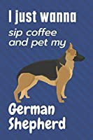 I just wanna sip coffee and pet my German Shepherd: For German Shepherd Dog Fans