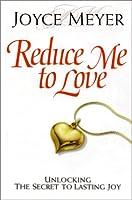 Reduce Me to Love: Unlocking the Secret to Lasting Joy