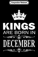 Composition Notebook: Kings Are Born In December December Birthday Gift  Journal/Notebook Blank Lined Ruled 6x9 100 Pages