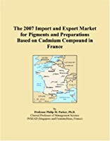 The 2007 Import and Export Market for Pigments and Preparations Based on Cadmium Compound in France