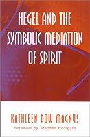 Hegel and the Symbolic Mediation of Spirit (Suny Series in Hegelian Studies)