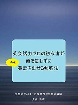 [大西 亜樹]の英会話力ゼロの初心者が、 頭を使わずにパッと英語を出せる勉強法